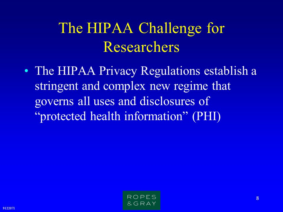9122071 9 The HIPAA Challenge for Researchers (cont.) Protected Health Information (PHI) is any health information that:  Is created by or received by a Covered Entity or an employer; and  Relates to the past, present, or future (e.g., genetic predisposition) physical or mental health or condition of an individual; the provision of health care to an individual; or the past, present, or future payment for the provision of health care to an individual; and