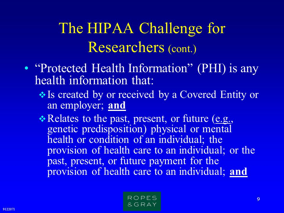 9122071 10 The HIPAA Challenge for Researchers (cont.) Protected Health Information (PHI) is any health information that (cont.):  Identifies the individual or with respect to which there is a reasonable basis to believe the information can be used to identify the individual; and  Is electronically maintained or transmitted, or in oral or written form