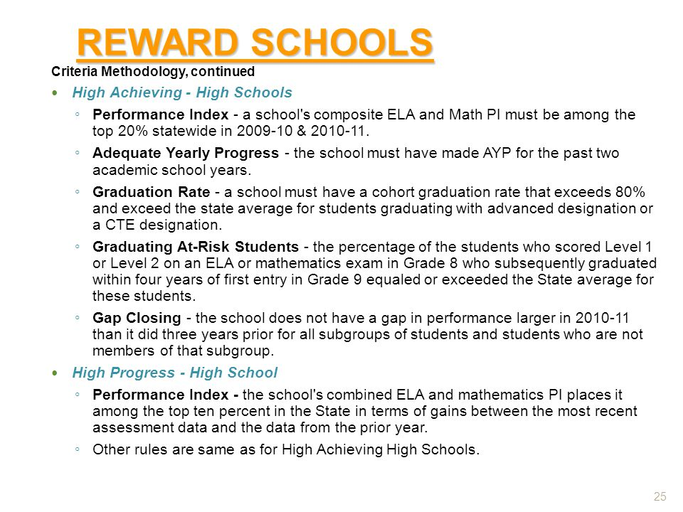 REWARD SCHOOLS Criteria Methodology, continued High Achieving - High Schools ◦ Performance Index - a school s composite ELA and Math PI must be among the top 20% statewide in 2009-10 & 2010-11.