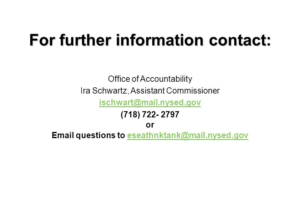 For further information contact: For further information contact: Office of Accountability Ira Schwartz, Assistant Commissioner ischwart@mail.nysed.gov (718) 722- 2797 or Email questions to eseathnktank@mail.nysed.goveseathnktank@mail.nysed.gov