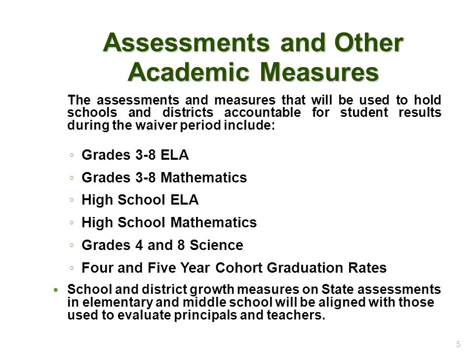 Assessments and Other Academic Measures The assessments and measures that will be used to hold schools and districts accountable for student results during the waiver period include: ◦ Grades 3-8 ELA ◦ Grades 3-8 Mathematics ◦ High School ELA ◦ High School Mathematics ◦ Grades 4 and 8 Science ◦ Four and Five Year Cohort Graduation Rates School and district growth measures on State assessments in elementary and middle school will be aligned with those used to evaluate principals and teachers.