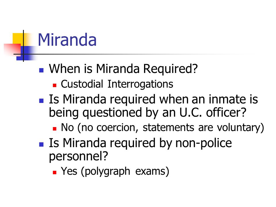Miranda When is Miranda Required? Custodial Interrogations Is Miranda required when an inmate is being questioned by an U.C. officer? No (no coercion,