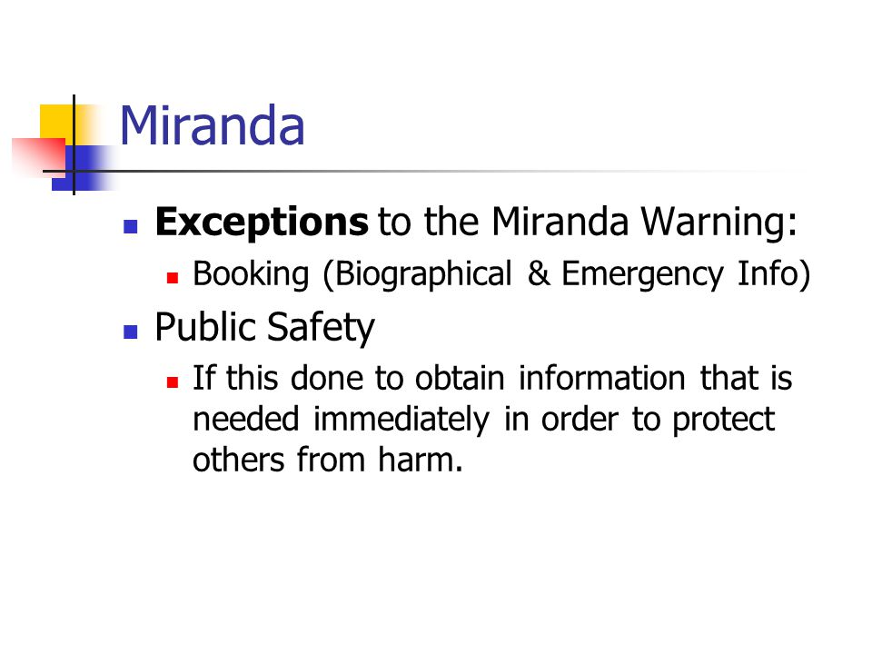 Miranda Exceptions to the Miranda Warning: Booking (Biographical & Emergency Info) Public Safety If this done to obtain information that is needed imm