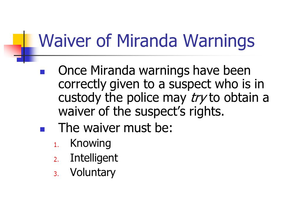 Waiver of Miranda Warnings Once Miranda warnings have been correctly given to a suspect who is in custody the police may try to obtain a waiver of the