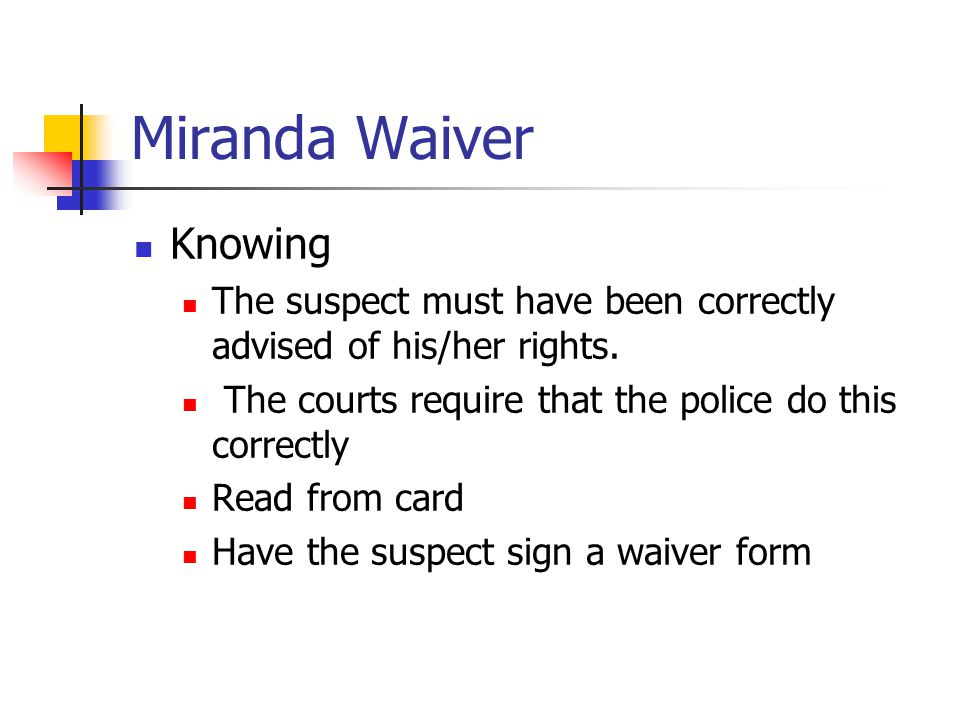 Miranda Waiver Knowing The suspect must have been correctly advised of his/her rights. The courts require that the police do this correctly Read from