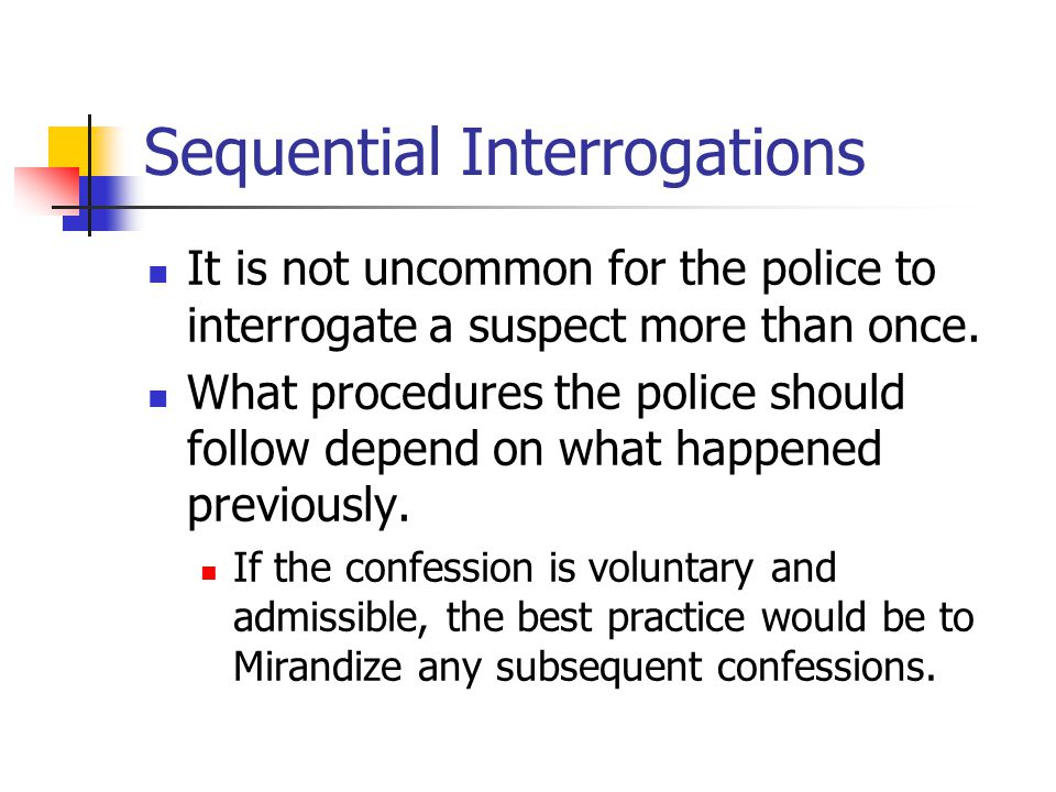 Sequential Interrogations It is not uncommon for the police to interrogate a suspect more than once. What procedures the police should follow depend o