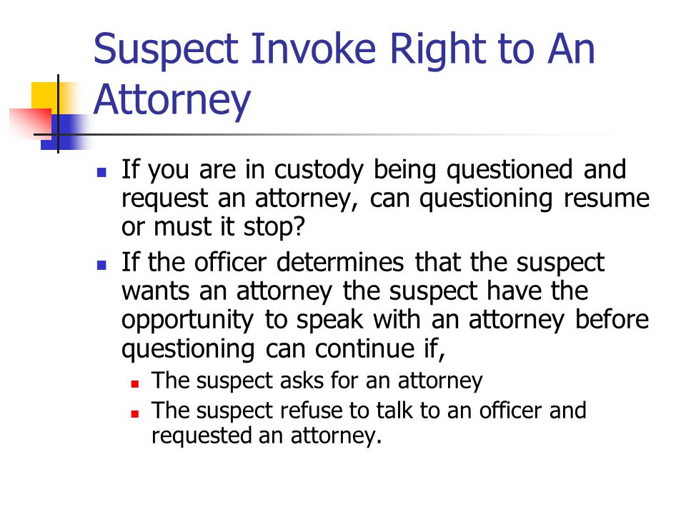 Suspect Invoke Right to An Attorney If you are in custody being questioned and request an attorney, can questioning resume or must it stop? If the off