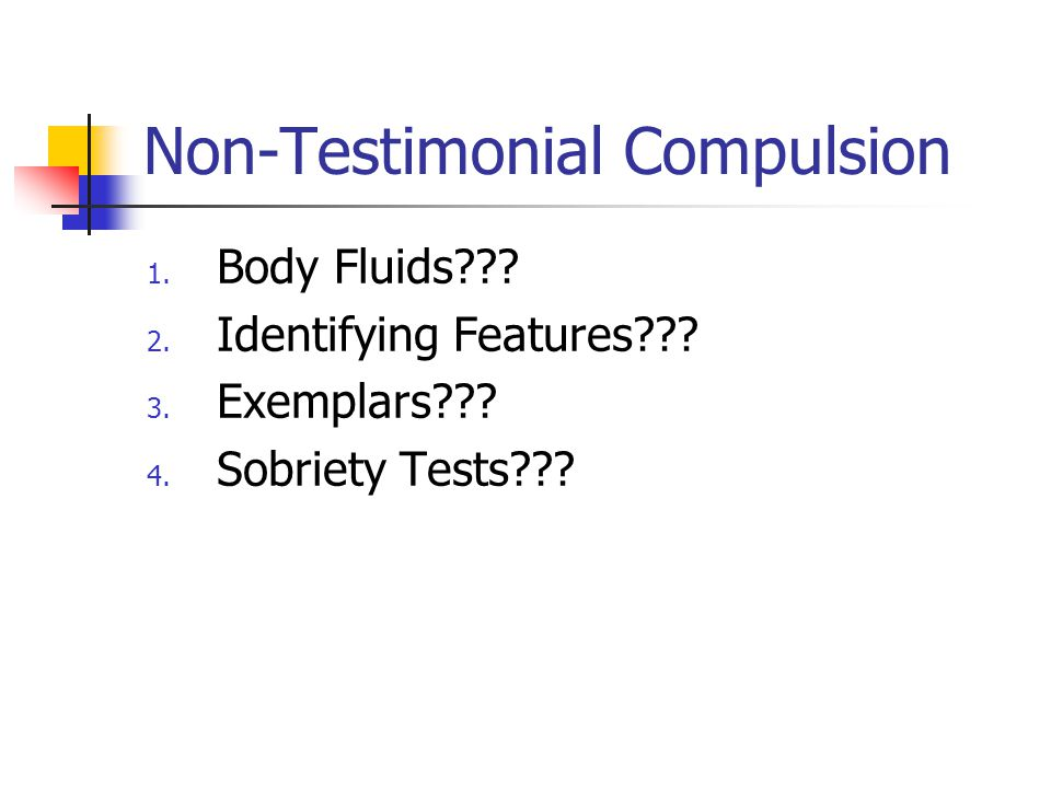 Non-Testimonial Compulsion 1. Body Fluids??? 2. Identifying Features??? 3. Exemplars??? 4. Sobriety Tests???