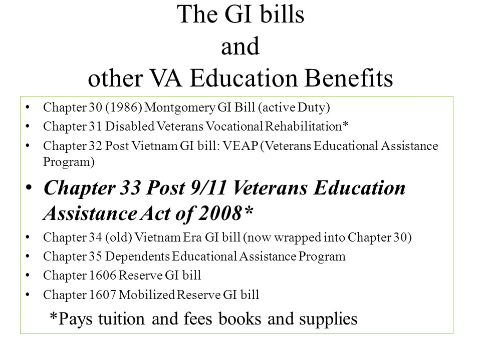 The GI bills and other VA Education Benefits Chapter 30 (1986) Montgomery GI Bill (active Duty) Chapter 31 Disabled Veterans Vocational Rehabilitation