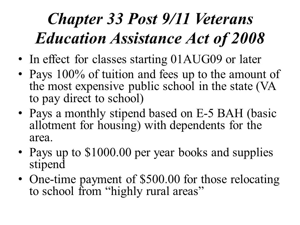 Chapter 33 Post 9/11 Veterans Education Assistance Act of 2008 In effect for classes starting 01AUG09 or later Pays 100% of tuition and fees up to the amount of the most expensive public school in the state (VA to pay direct to school) Pays a monthly stipend based on E-5 BAH (basic allotment for housing) with dependents for the area.