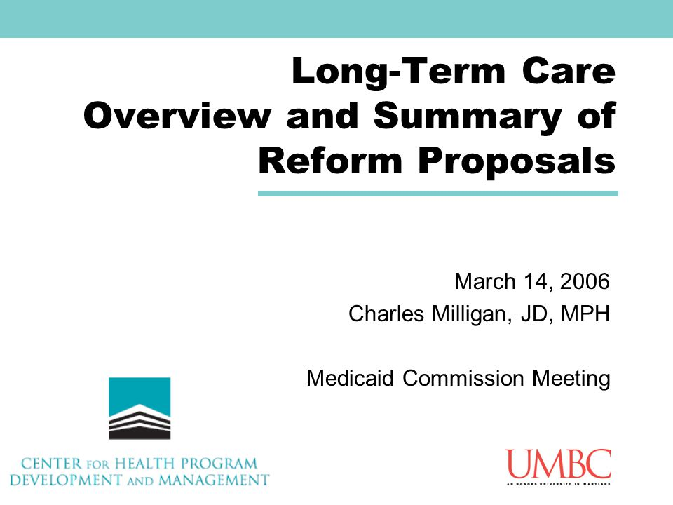 Long-Term Care Overview and Summary of Reform Proposals March 14, 2006 Charles Milligan, JD, MPH Medicaid Commission Meeting