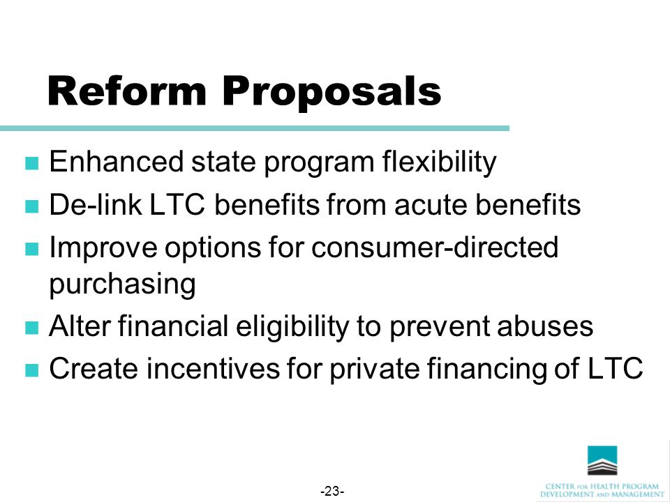 -23- Reform Proposals Enhanced state program flexibility De-link LTC benefits from acute benefits Improve options for consumer-directed purchasing Alter financial eligibility to prevent abuses Create incentives for private financing of LTC