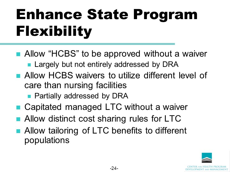 -24- Enhance State Program Flexibility Allow HCBS to be approved without a waiver Largely but not entirely addressed by DRA Allow HCBS waivers to utilize different level of care than nursing facilities Partially addressed by DRA Capitated managed LTC without a waiver Allow distinct cost sharing rules for LTC Allow tailoring of LTC benefits to different populations
