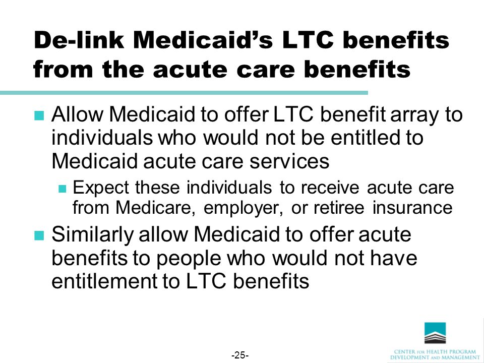 -25- De-link Medicaid's LTC benefits from the acute care benefits Allow Medicaid to offer LTC benefit array to individuals who would not be entitled to Medicaid acute care services Expect these individuals to receive acute care from Medicare, employer, or retiree insurance Similarly allow Medicaid to offer acute benefits to people who would not have entitlement to LTC benefits