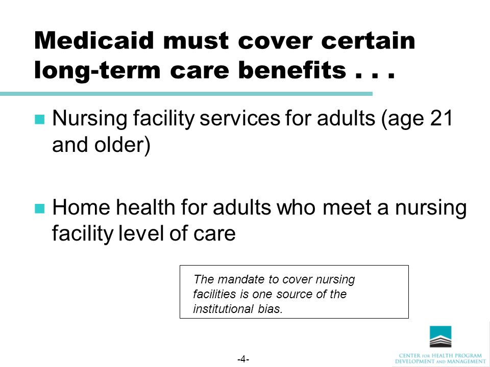 -4- Medicaid must cover certain long-term care benefits...