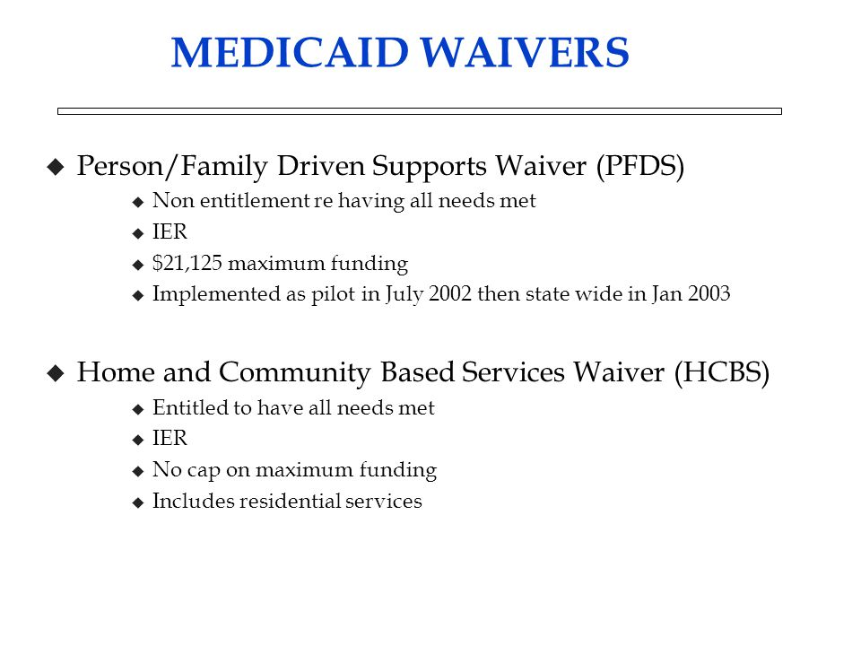 MEDICAID WAIVERS u Person/Family Driven Supports Waiver (PFDS) u Non entitlement re having all needs met u IER u $21,125 maximum funding u Implemented