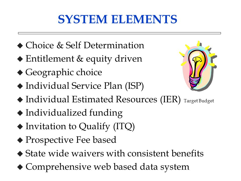 SYSTEM ELEMENTS u Choice & Self Determination u Entitlement & equity driven u Geographic choice u Individual Service Plan (ISP) u Individual Estimated Resources (IER) Target Budget u Individualized funding u Invitation to Qualify (ITQ) u Prospective Fee based u State wide waivers with consistent benefits u Comprehensive web based data system