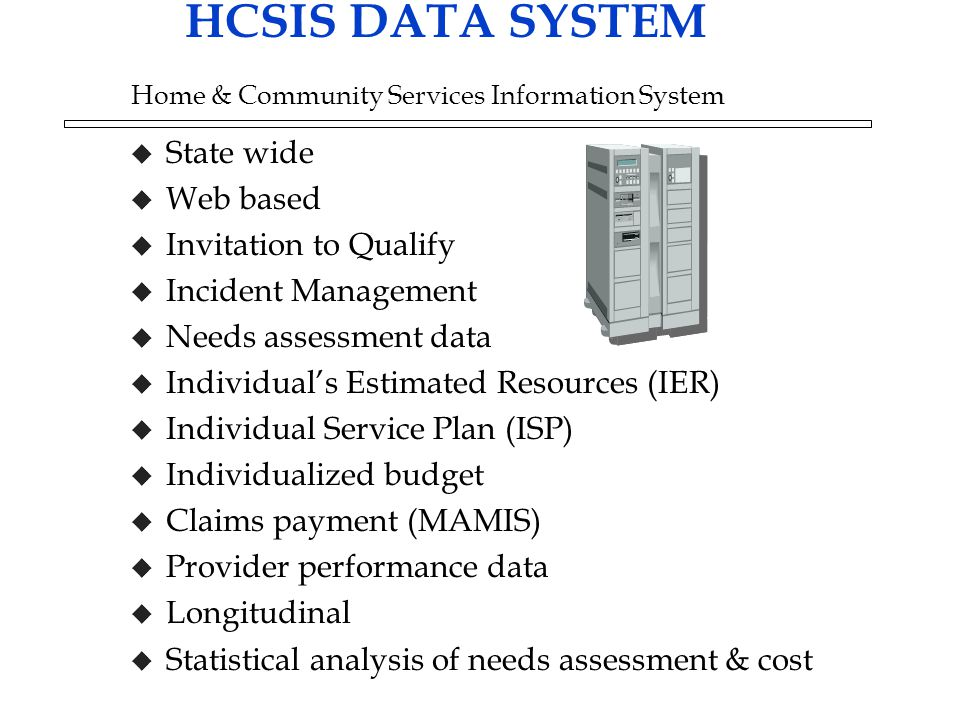HCSIS DATA SYSTEM Home & Community Services Information System u State wide u Web based u Invitation to Qualify u Incident Management u Needs assessment data u Individual's Estimated Resources (IER) u Individual Service Plan (ISP) u Individualized budget u Claims payment (MAMIS) u Provider performance data u Longitudinal u Statistical analysis of needs assessment & cost