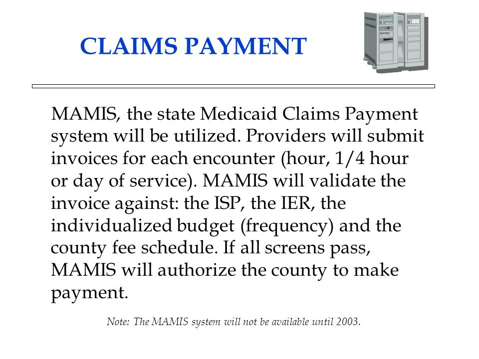 CLAIMS PAYMENT MAMIS, the state Medicaid Claims Payment system will be utilized. Providers will submit invoices for each encounter (hour, 1/4 hour or
