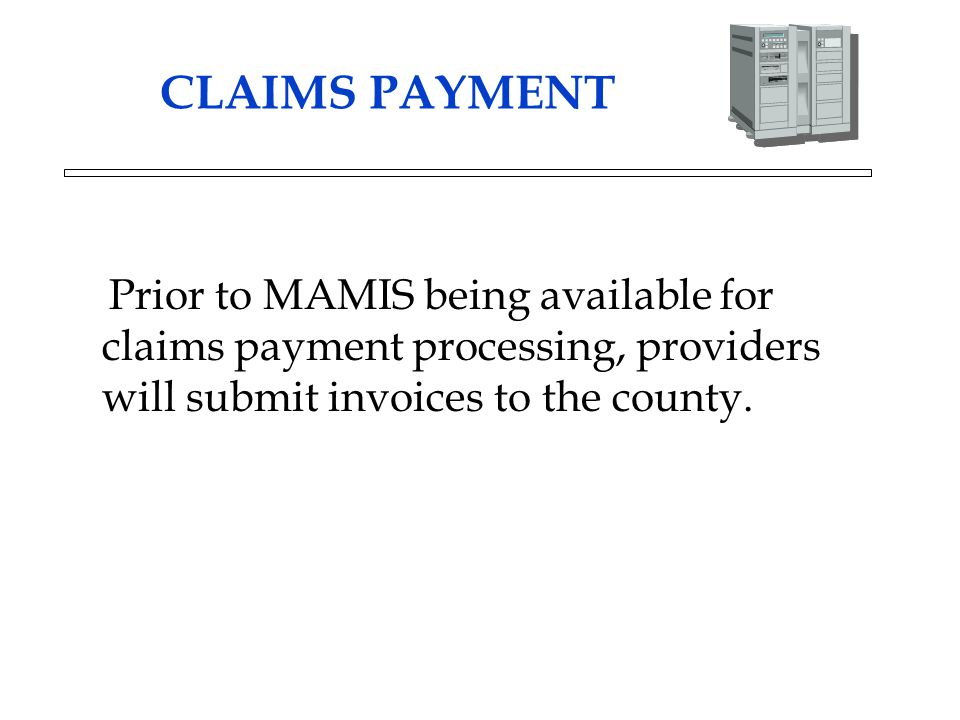 CLAIMS PAYMENT Prior to MAMIS being available for claims payment processing, providers will submit invoices to the county.