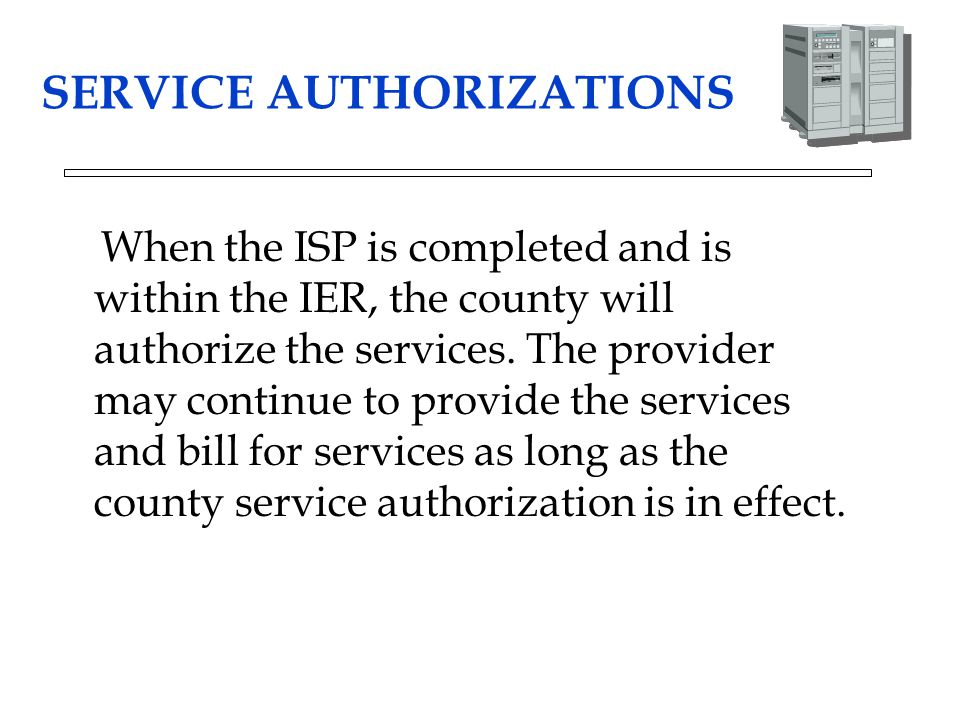 SERVICE AUTHORIZATIONS When the ISP is completed and is within the IER, the county will authorize the services. The provider may continue to provide t