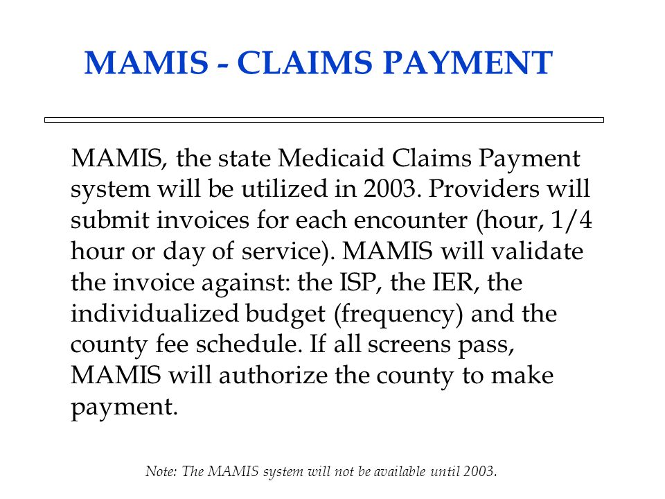 MAMIS - CLAIMS PAYMENT MAMIS, the state Medicaid Claims Payment system will be utilized in 2003. Providers will submit invoices for each encounter (ho