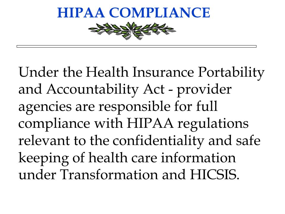 HIPAA COMPLIANCE Under the Health Insurance Portability and Accountability Act - provider agencies are responsible for full compliance with HIPAA regulations relevant to the confidentiality and safe keeping of health care information under Transformation and HICSIS.