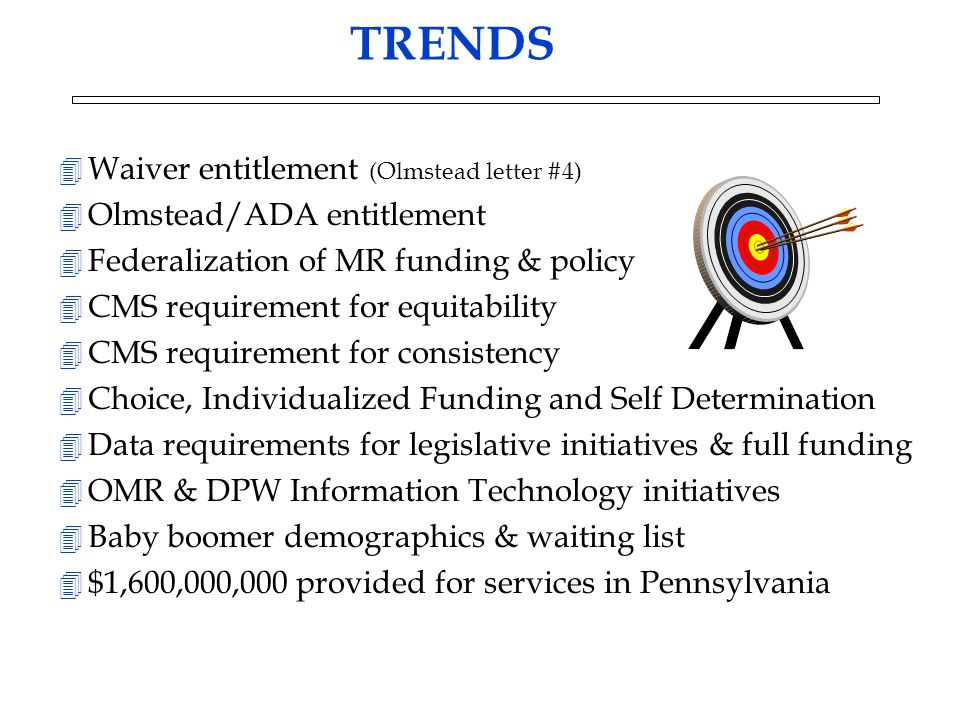 TRENDS 4 Waiver entitlement (Olmstead letter #4) 4 Olmstead/ADA entitlement 4 Federalization of MR funding & policy 4 CMS requirement for equitability 4 CMS requirement for consistency 4 Choice, Individualized Funding and Self Determination 4 Data requirements for legislative initiatives & full funding 4 OMR & DPW Information Technology initiatives 4 Baby boomer demographics & waiting list 4 $1,600,000,000 provided for services in Pennsylvania