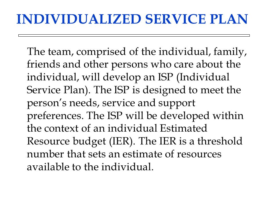 INDIVIDUALIZED SERVICE PLAN The team, comprised of the individual, family, friends and other persons who care about the individual, will develop an ISP (Individual Service Plan).