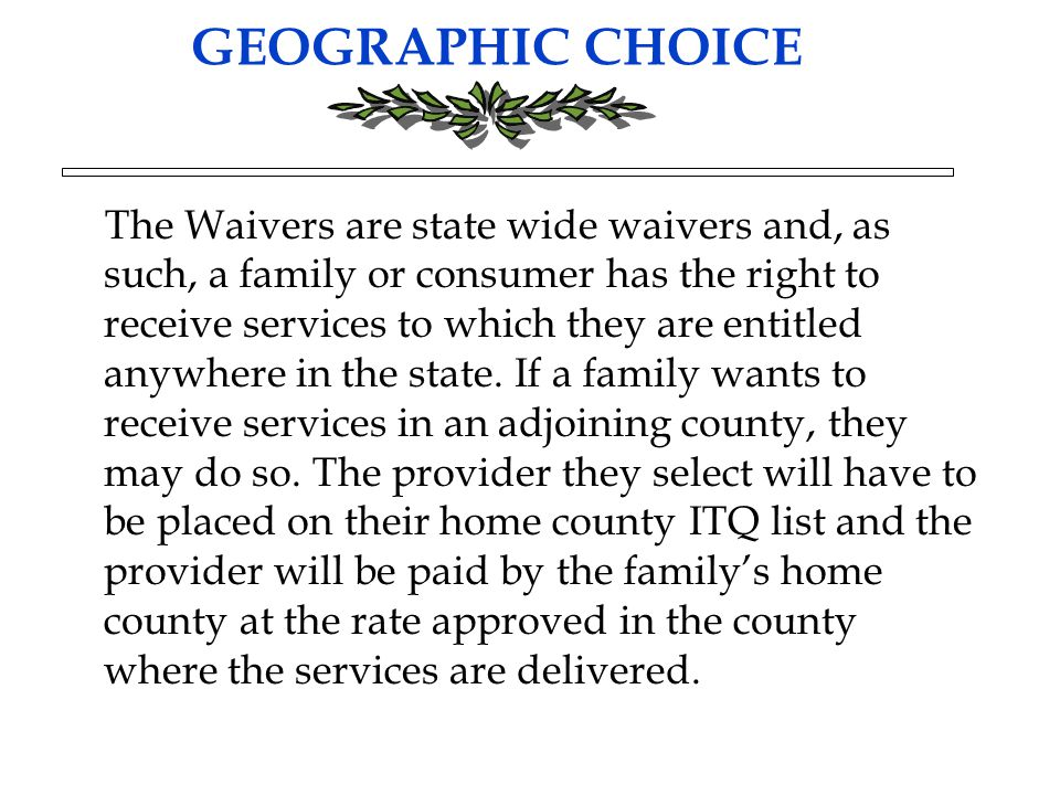 GEOGRAPHIC CHOICE The Waivers are state wide waivers and, as such, a family or consumer has the right to receive services to which they are entitled a