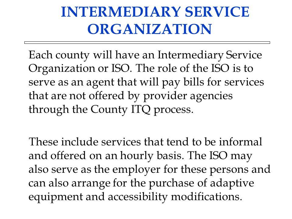 INTERMEDIARY SERVICE ORGANIZATION Each county will have an Intermediary Service Organization or ISO.