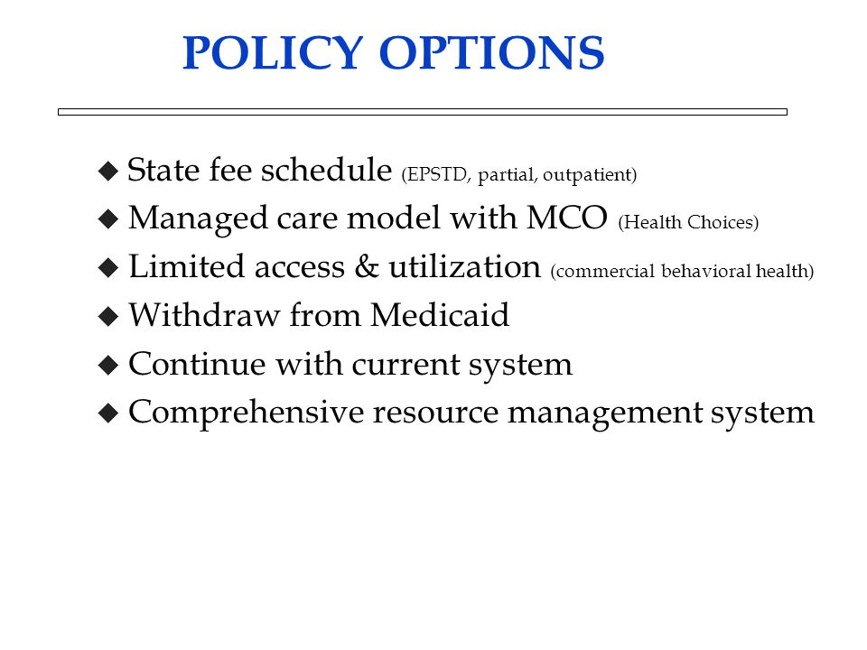 POLICY OPTIONS u State fee schedule (EPSTD, partial, outpatient) u Managed care model with MCO (Health Choices) u Limited access & utilization (commer