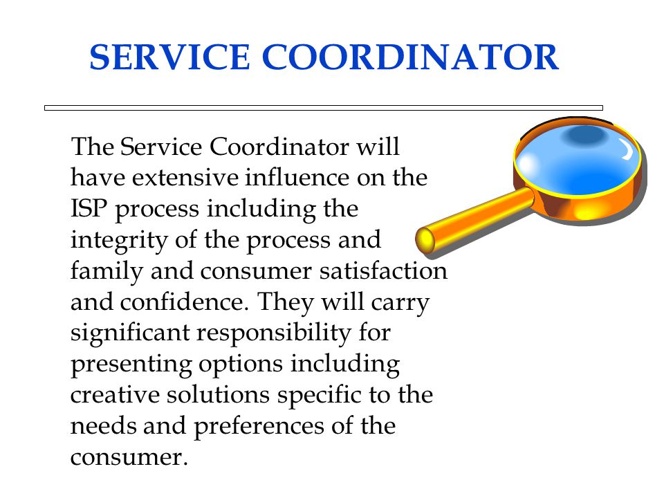 SERVICE COORDINATOR The Service Coordinator will have extensive influence on the ISP process including the integrity of the process and family and consumer satisfaction and confidence.