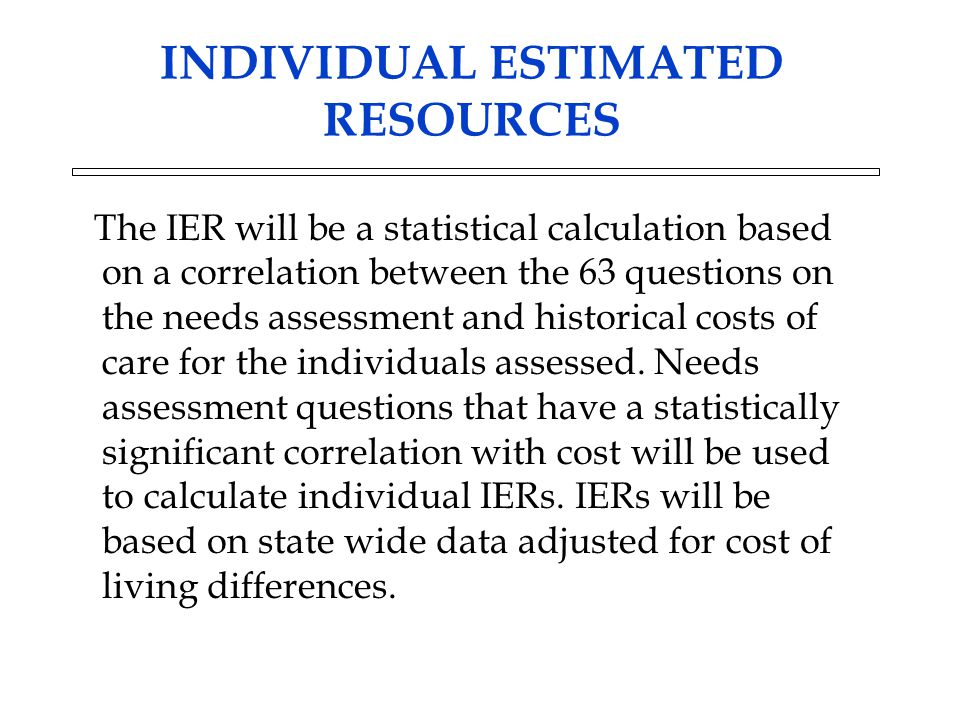 INDIVIDUAL ESTIMATED RESOURCES The IER will be a statistical calculation based on a correlation between the 63 questions on the needs assessment and h