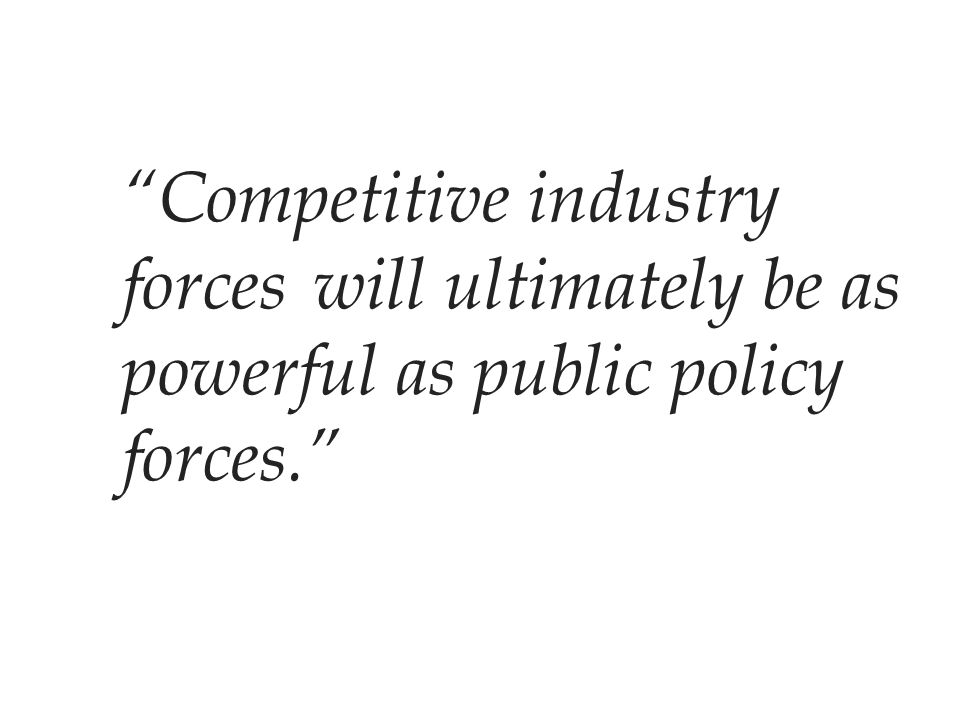 """""""Competitive industry forceswill ultimately be as powerful as public policy forces."""""""