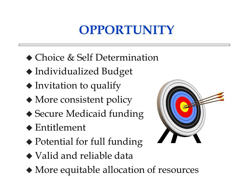 OPPORTUNITY u Choice & Self Determination u Individualized Budget u Invitation to qualify u More consistent policy u Secure Medicaid funding u Entitle