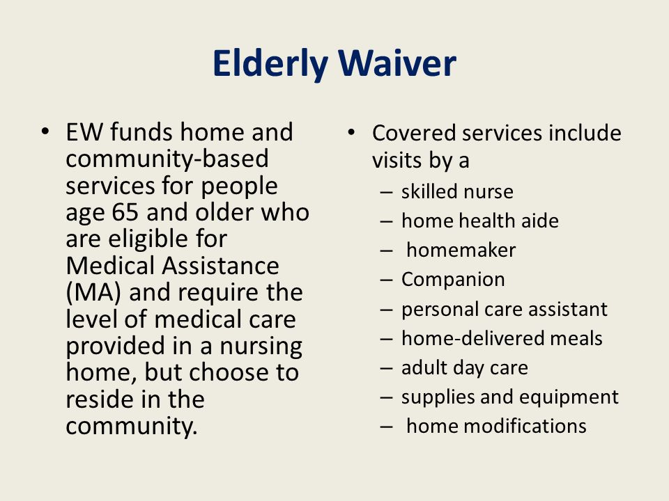 Elderly Waiver EW funds home and community-based services for people age 65 and older who are eligible for Medical Assistance (MA) and require the lev