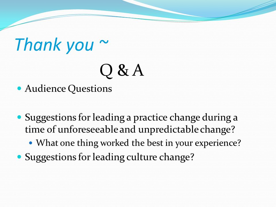 Thank you ~ Q & A Audience Questions Suggestions for leading a practice change during a time of unforeseeable and unpredictable change.