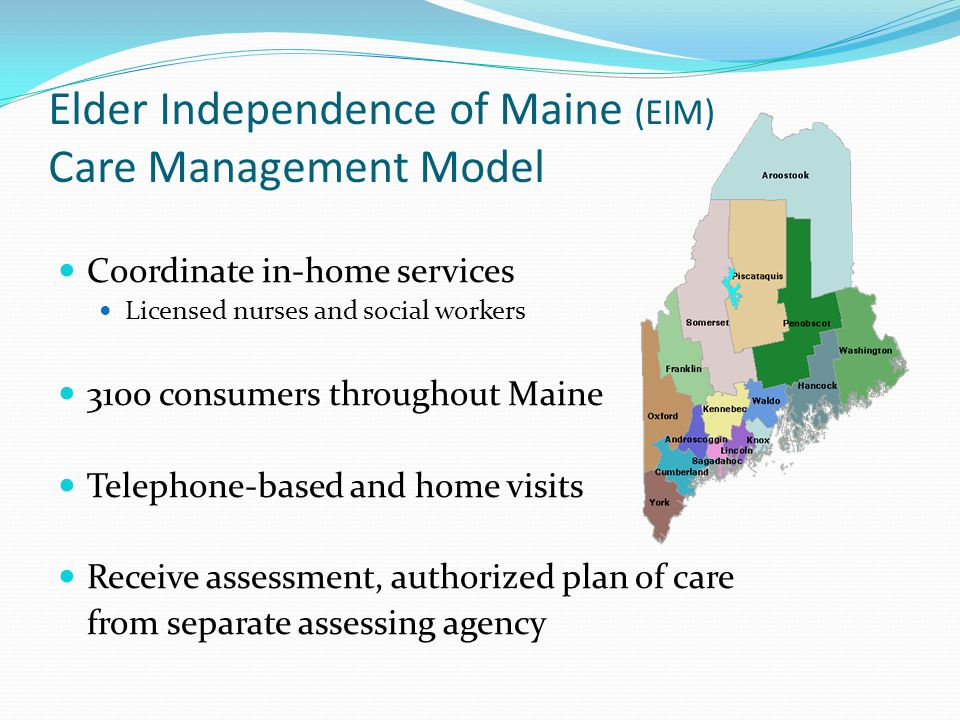 Elder Independence of Maine (EIM) Care Management Model Coordinate in-home services Licensed nurses and social workers 3100 consumers throughout Maine Telephone-based and home visits Receive assessment, authorized plan of care from separate assessing agency