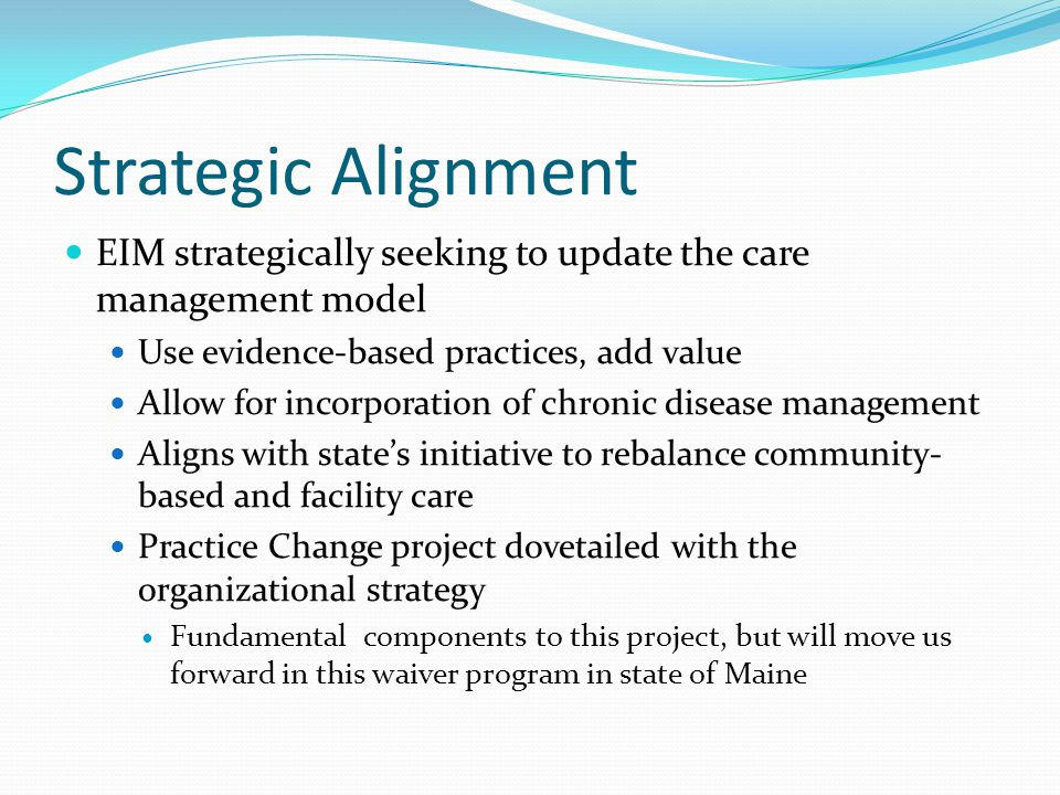 Nature of Problem Care management practice not based on proactive, evidence-based approaches with specified protocols Focus on service monitoring, in-home services Little attention to overall health conditions No risk level assignment or screening for risk factors No specific steps taken due to the medical diagnosis Caregivers not systematically approached; even though a key support, providing much care Missed opportunity to use proactive intervention based on diagnosis and evidence-based findings Consumers & caregivers coping with dementia are among those at highest risk : 5X greater risk of nursing home entry, increased use of medical services