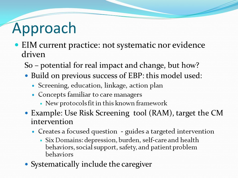 Project Approach Develop and standardize care management protocols, stemming from diagnosis, based on evidence to systematically carry out with all Medicaid waivers consumers and their caregivers Assign and Screen for Risk Assume high risk of the member with dementia Use a validated risk measurement tool (RAM) with caregiver and member to target the care management intervention and reduce risk Partner with the Maine Alzheimer's Association to strengthen linkage of caregiver to this resource Provide educational materials Chose one chronic illness to start– dementia….