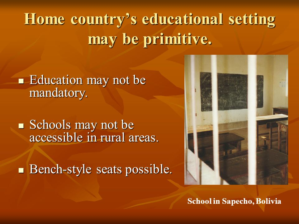 Home country's educational setting may be primitive.