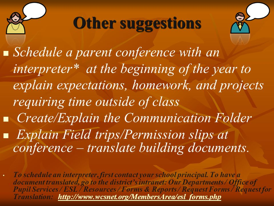 Other suggestions Schedule a parent conference with an interpreter* at the beginning of the year to explain expectations, homework, and projects requiring time outside of class Create/Explain the Communication Folder Explain Field trips/Permission slips at conference – translate building documents.