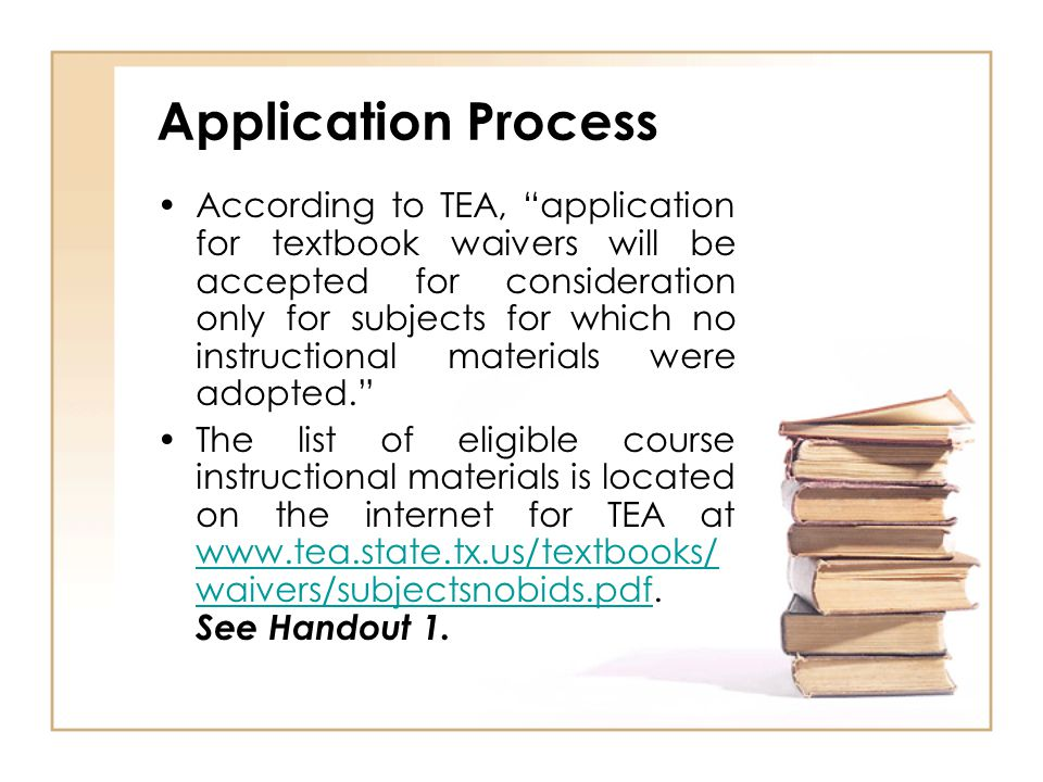 Application Process According to TEA, application for textbook waivers will be accepted for consideration only for subjects for which no instructional materials were adopted. The list of eligible course instructional materials is located on the internet for TEA at www.tea.state.tx.us/textbooks/ waivers/subjectsnobids.pdf.
