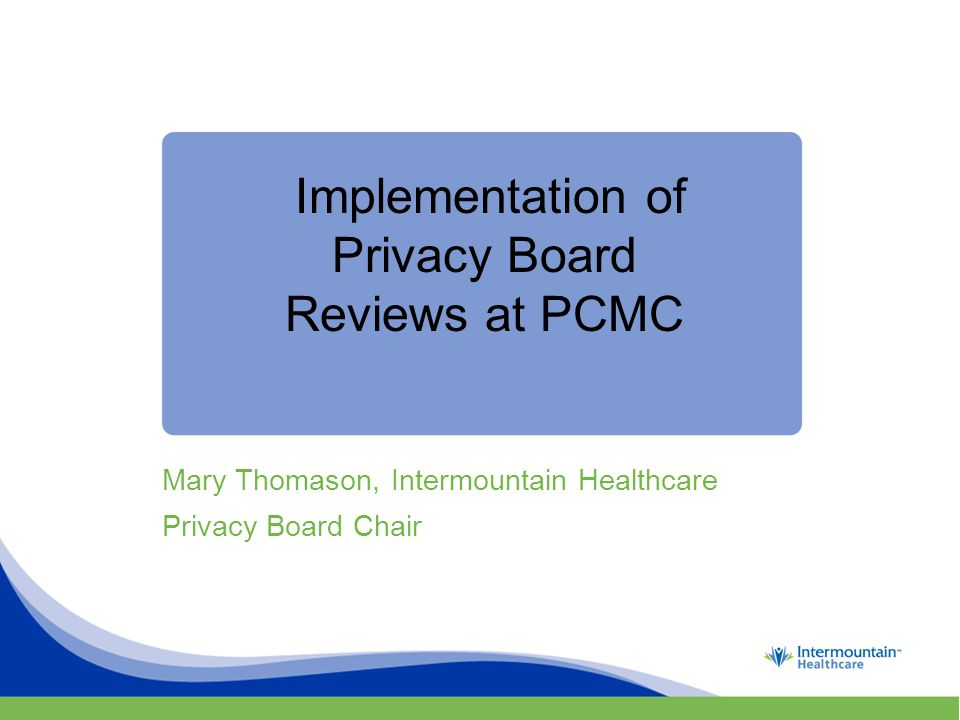Implementation of Privacy Board Reviews at PCMC Mary Thomason, Intermountain Healthcare Privacy Board Chair