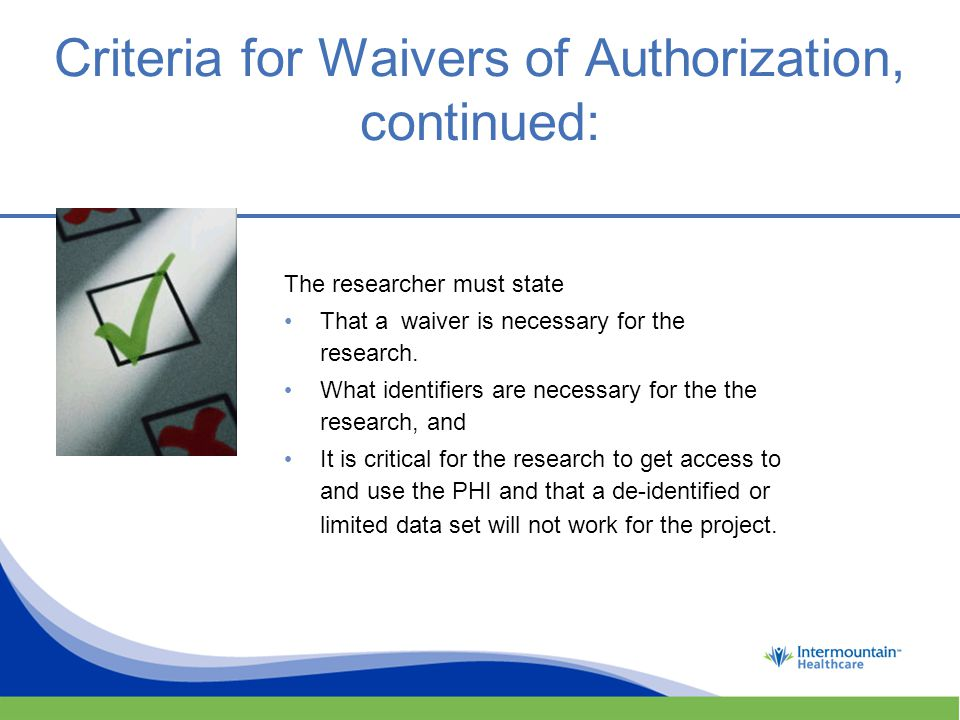 Criteria for Waivers of Authorization, continued: The researcher must state That a waiver is necessary for the research.