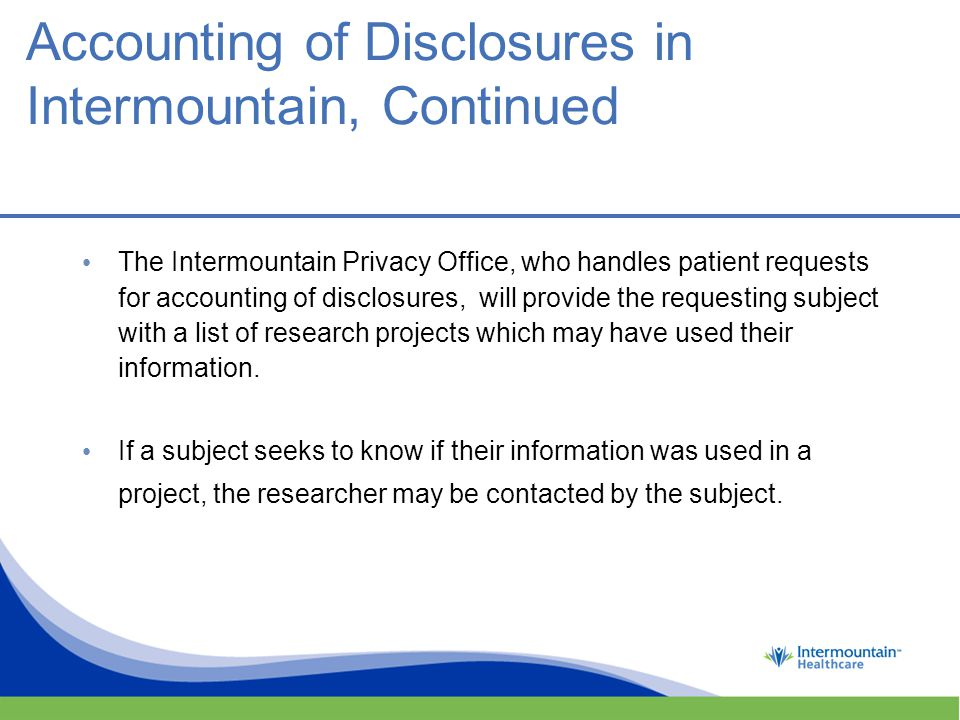 The Intermountain Privacy Office, who handles patient requests for accounting of disclosures, will provide the requesting subject with a list of research projects which may have used their information.