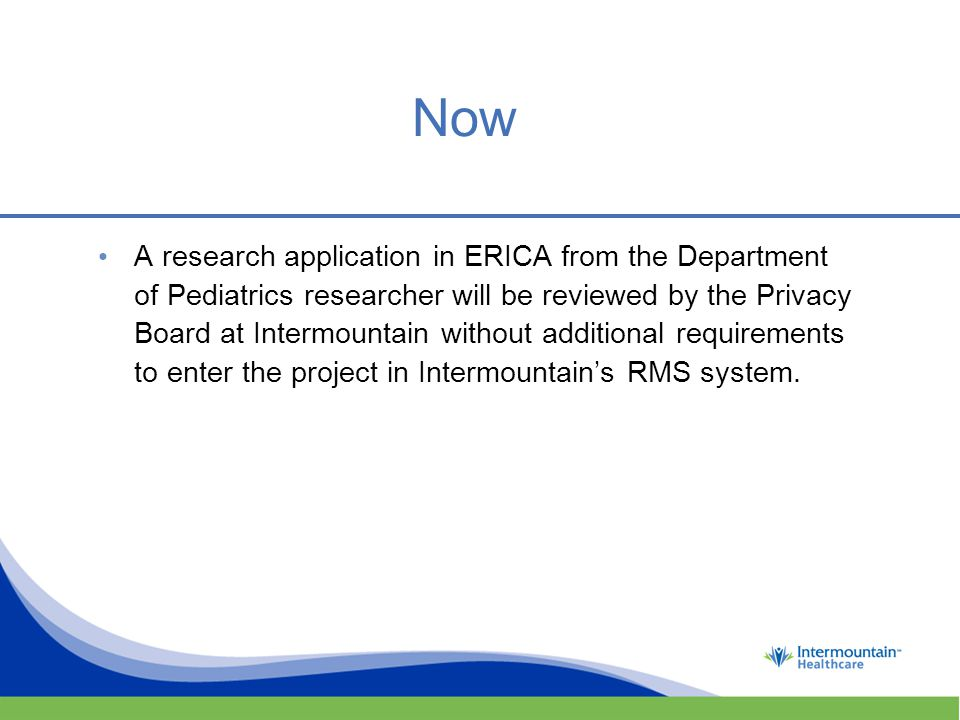 Now A research application in ERICA from the Department of Pediatrics researcher will be reviewed by the Privacy Board at Intermountain without additional requirements to enter the project in Intermountain's RMS system.
