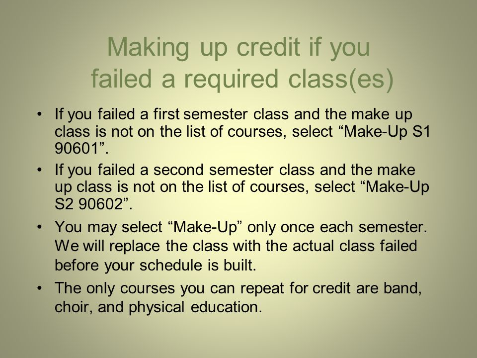Making up credit if you failed a required class(es) If you failed a first semester class and the make up class is not on the list of courses, select Make-Up S1 90601 .