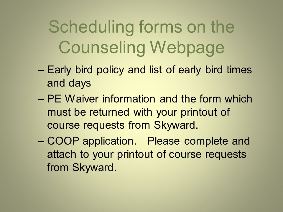 Scheduling forms on the Counseling Webpage –Early bird policy and list of early bird times and days –PE Waiver information and the form which must be returned with your printout of course requests from Skyward.
